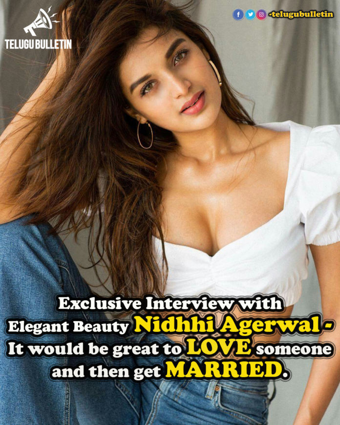 Exclusive Interview: Nidhhi Agerwal – It Would Be Great To Love Someone And Then Get Married.!
